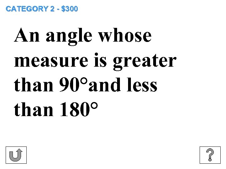 CATEGORY 2 - $300 An angle whose measure is greater than 90°and less than