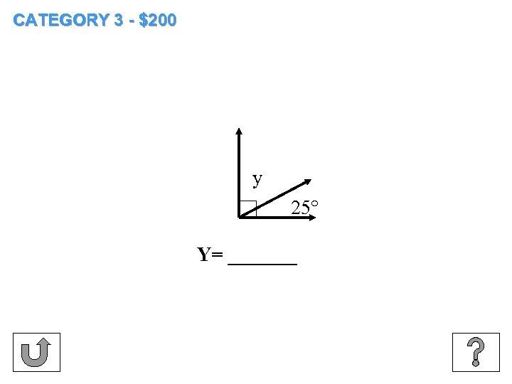 CATEGORY 3 - $200 y 25° Y= _______