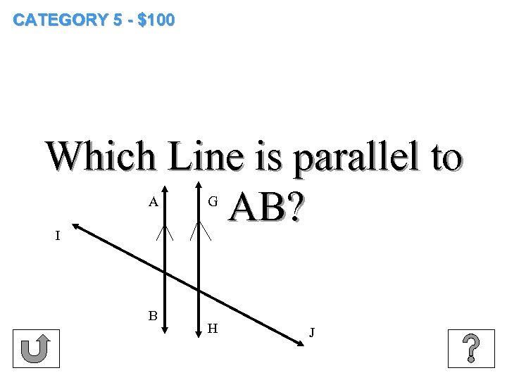 CATEGORY 5 - $100 Which Line is parallel to AB? A G I B