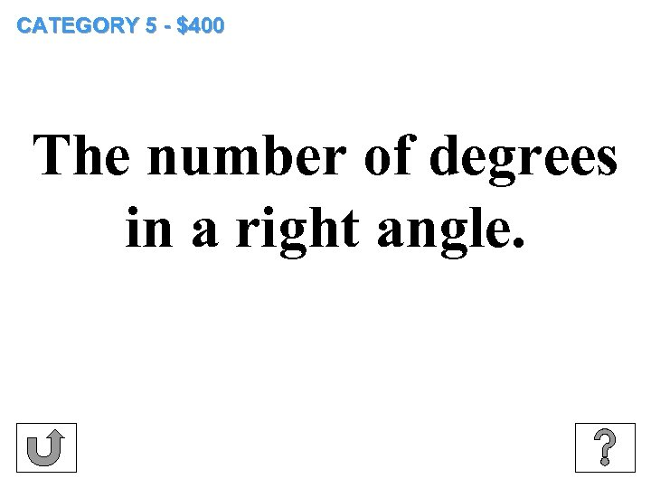 CATEGORY 5 - $400 The number of degrees in a right angle.