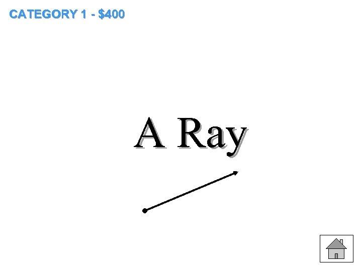 CATEGORY 1 - $400 A Ray