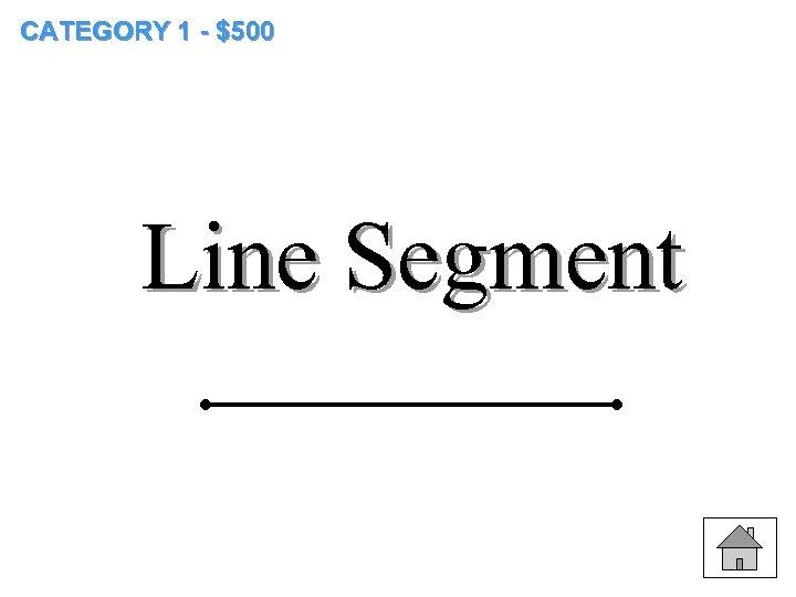 CATEGORY 1 - $500 Line Segment