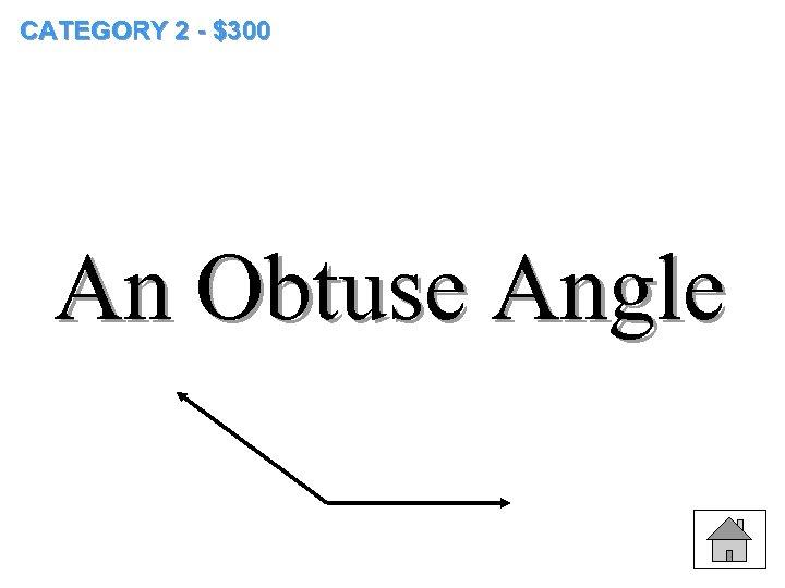 CATEGORY 2 - $300 An Obtuse Angle