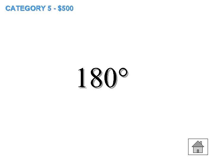 CATEGORY 5 - $500 180°