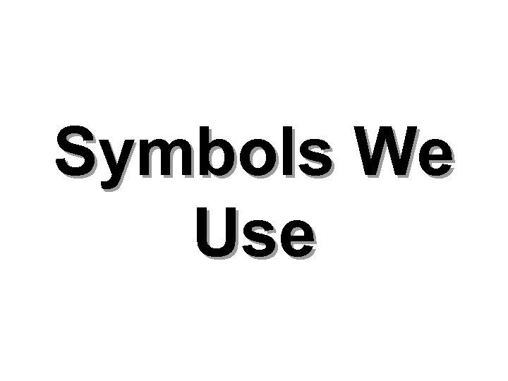 Symbols We Use