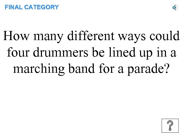 FINAL CATEGORY How many different ways could four drummers be lined up in a