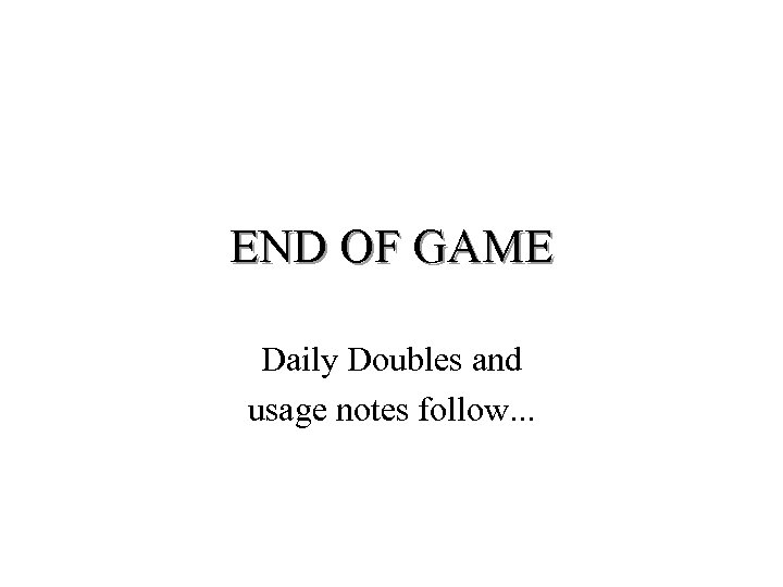 END OF GAME Daily Doubles and usage notes follow. . .