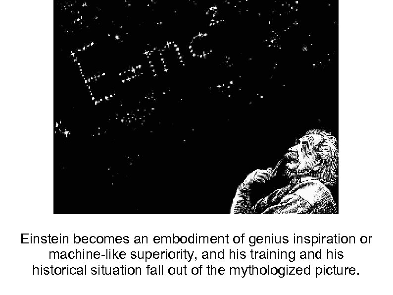 Einstein becomes an embodiment of genius inspiration or machine-like superiority, and his training and