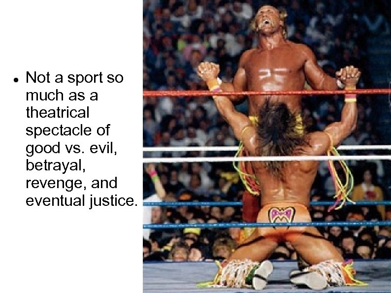 Not a sport so much as a theatrical spectacle of good vs. evil,