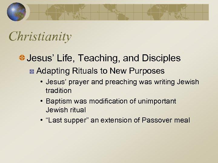 Christianity Jesus' Life, Teaching, and Disciples Adapting Rituals to New Purposes • Jesus' prayer