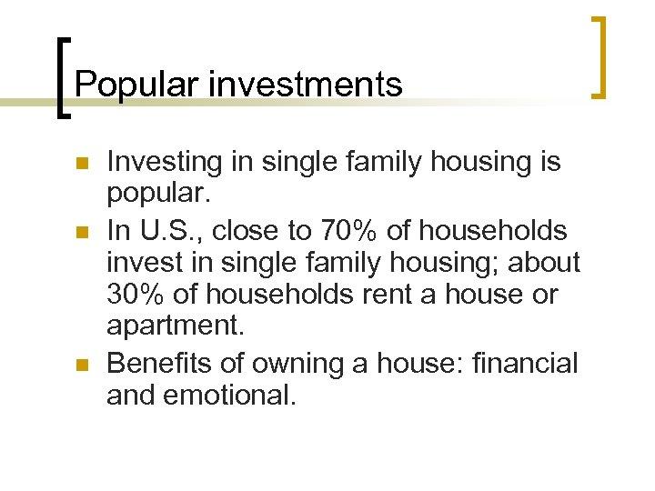 Popular investments n n n Investing in single family housing is popular. In U.