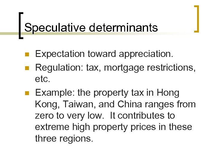Speculative determinants n n n Expectation toward appreciation. Regulation: tax, mortgage restrictions, etc. Example: