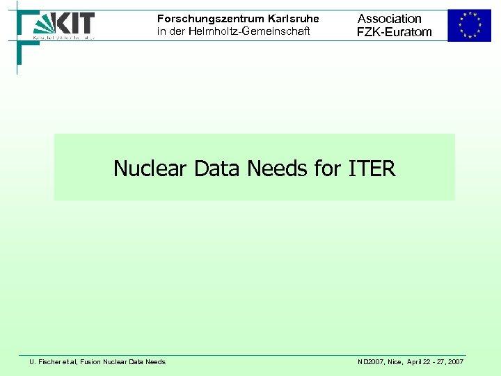 Forschungszentrum Karlsruhe in der Helmholtz-Gemeinschaft Association FZK-Euratom Nuclear Data Needs for ITER U. Fischer