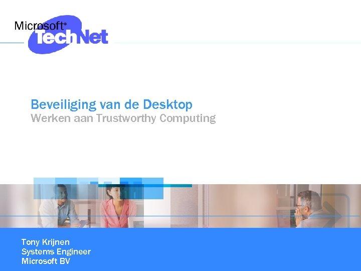 Beveiliging van de Desktop Werken aan Trustworthy Computing Tony Krijnen Systems Engineer Microsoft BV