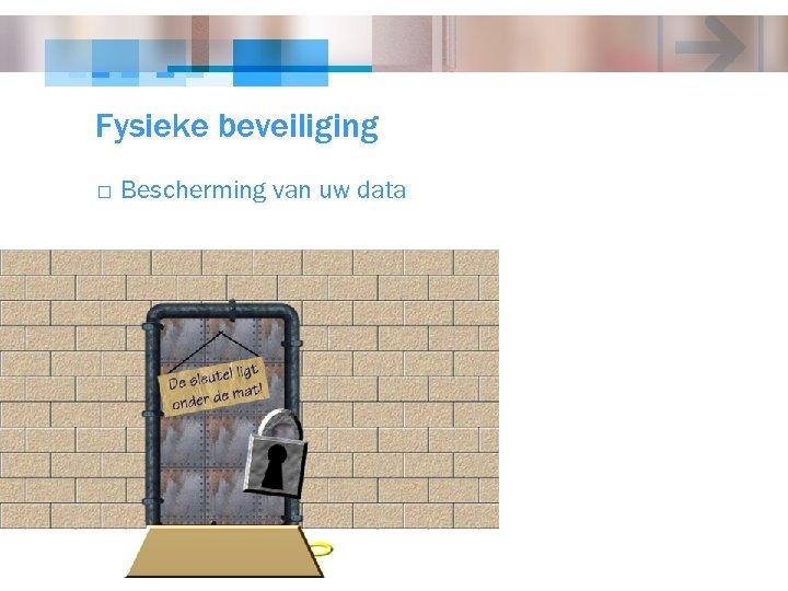Fysieke beveiliging o Bescherming van uw data
