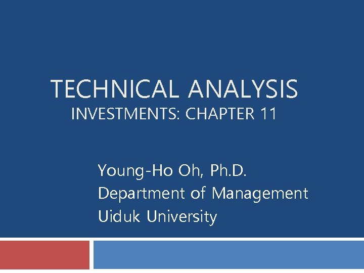 TECHNICAL ANALYSIS INVESTMENTS: CHAPTER 11 Young-Ho Oh, Ph. D. Department of Management Uiduk University
