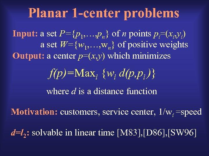 Planar 1 -center problems Input: a set P={p 1, …, pn} of n points
