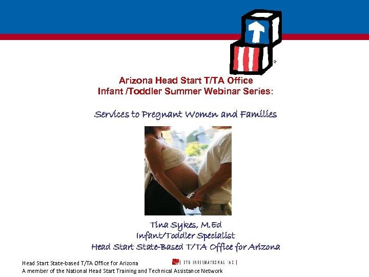 Arizona Head Start T/TA Office Infant /Toddler Summer Webinar Series: Services to Pregnant Women