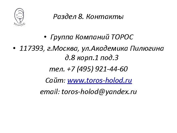 Раздел 8. Контакты • Группа Компаний ТОРОС • 117393, г. Москва, ул. Академика Пилюгина