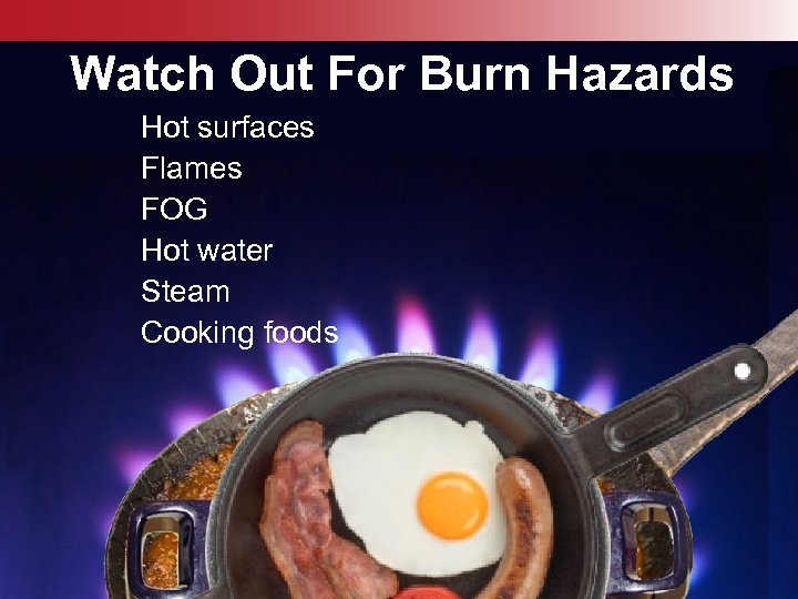 Watch Out For Burn Hazards Hot surfaces Flames FOG Hot water Steam Cooking foods
