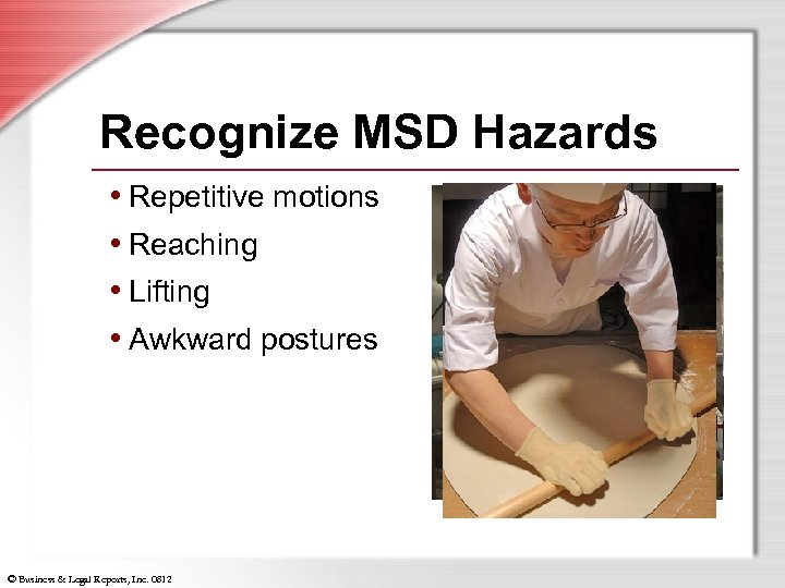 Recognize MSD Hazards • Repetitive motions • Reaching • Lifting • Awkward postures ©
