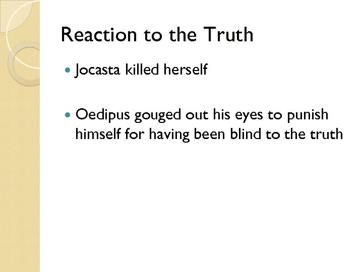 Reaction to the Truth Jocasta killed herself Oedipus gouged out his eyes to punish