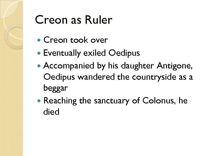 Creon as Ruler Creon took over Eventually exiled Oedipus Accompanied by his daughter Antigone,