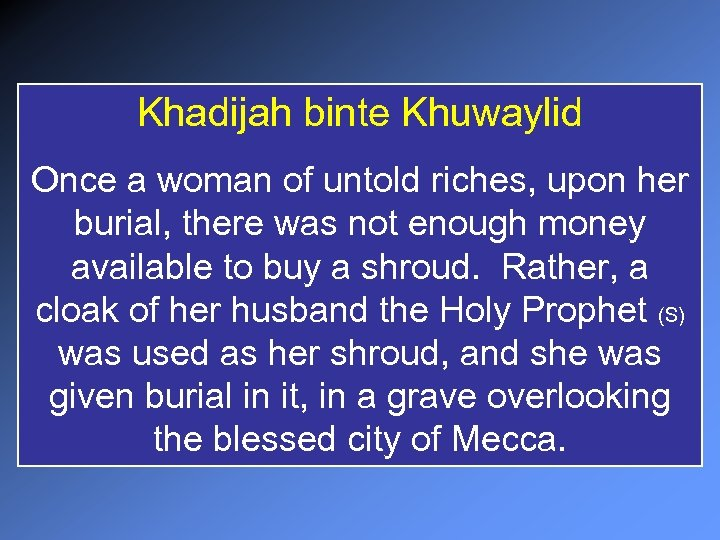 Khadijah binte Khuwaylid Once a woman of untold riches, upon her burial, there was