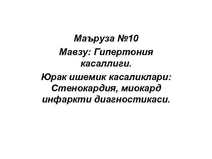 Маъруза № 10 Мавзу: Гипертония касаллиги. Юрак ишемик касаликлари: Стенокардия, миокард инфаркти диагностикаси.