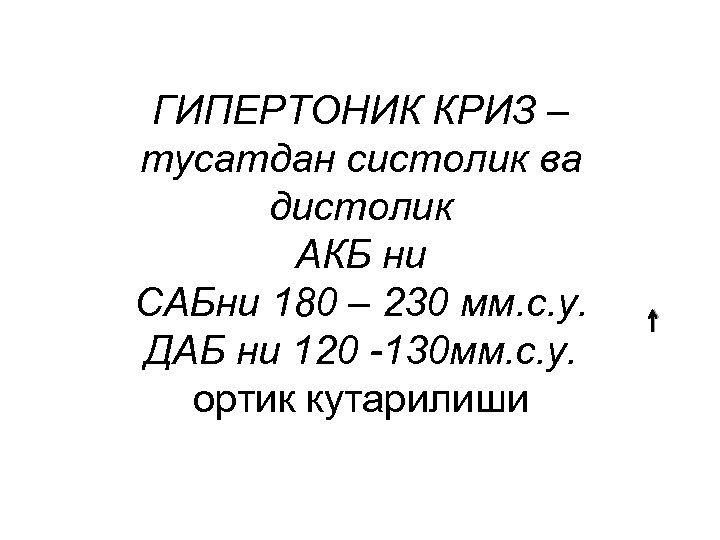 ГИПЕРТОНИК КРИЗ – тусатдан систолик ва дистолик АКБ ни САБни 180 – 230 мм.