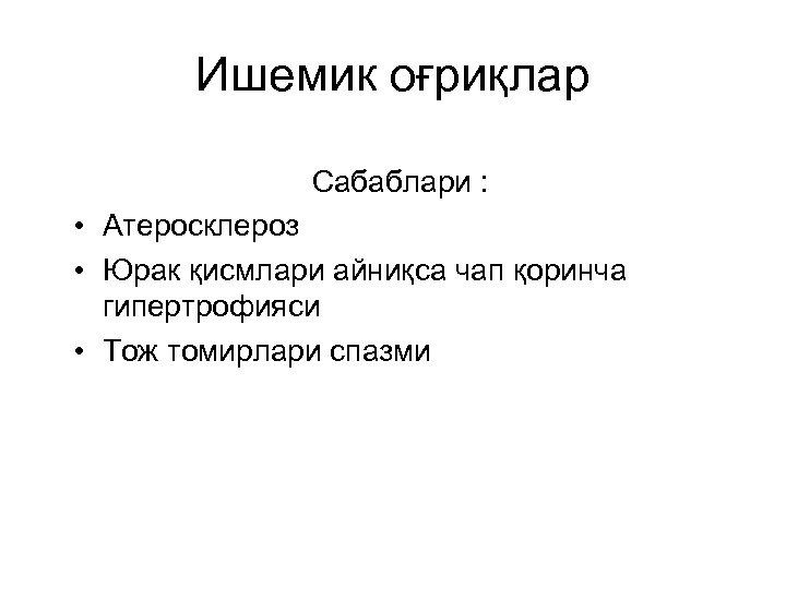 Ишемик оғриқлар Сабаблари : • Атеросклероз • Юрак қисмлари айниқса чап қоринча гипертрофияси •