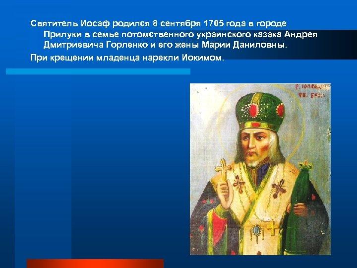 Святитель Иосаф родился 8 сентября 1705 года в городе Прилуки в семье потомственного украинского