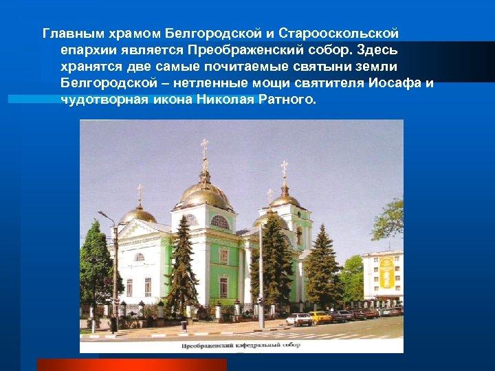 Главным храмом Белгородской и Старооскольской епархии является Преображенский собор. Здесь хранятся две самые почитаемые