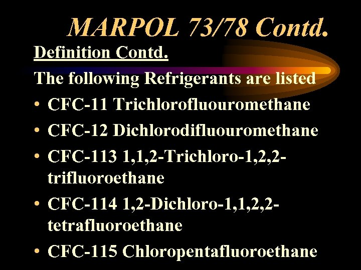MARPOL 73/78 Contd. Definition Contd. The following Refrigerants are listed • CFC-11 Trichlorofluouromethane •