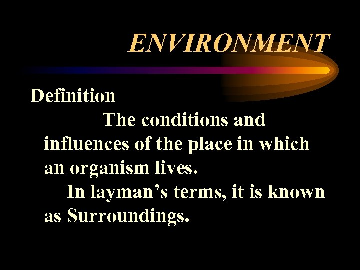 ENVIRONMENT Definition The conditions and influences of the place in which an organism lives.