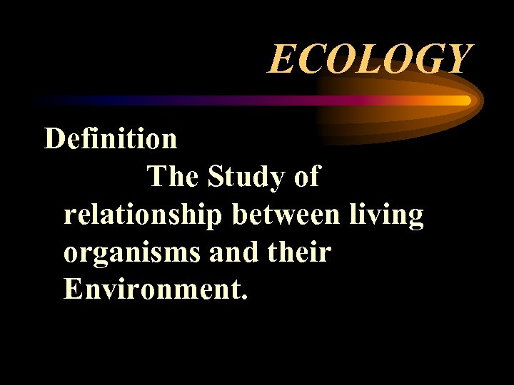 ECOLOGY Definition The Study of relationship between living organisms and their Environment.
