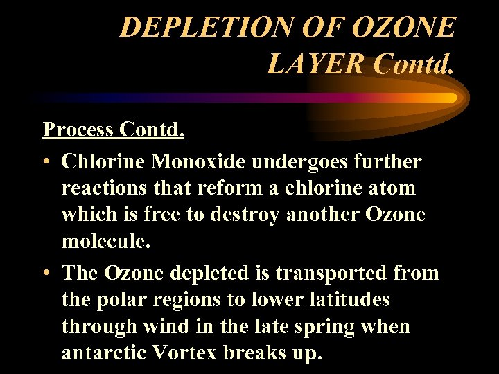 DEPLETION OF OZONE LAYER Contd. Process Contd. • Chlorine Monoxide undergoes further reactions that