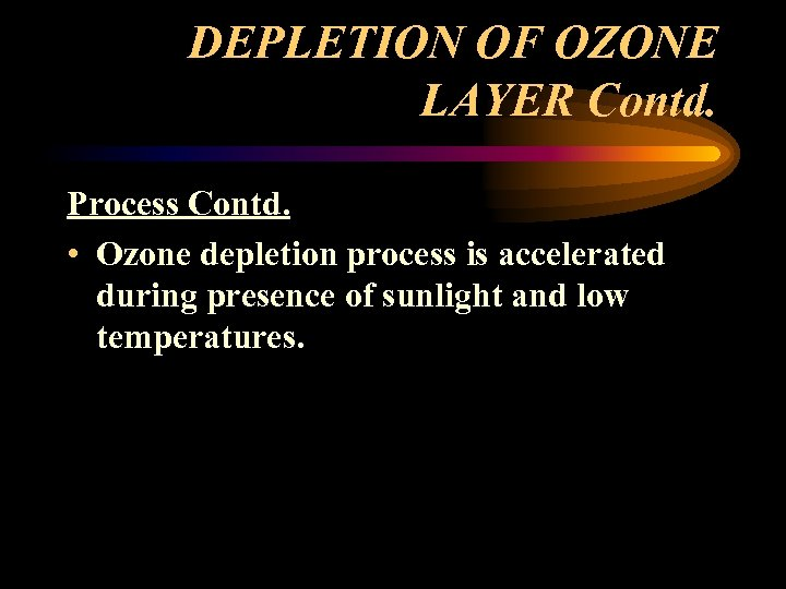 DEPLETION OF OZONE LAYER Contd. Process Contd. • Ozone depletion process is accelerated during