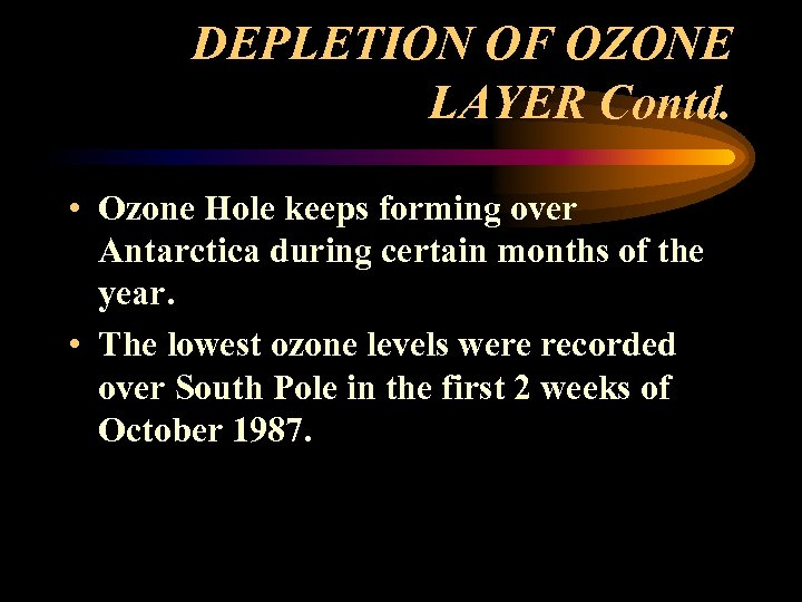 DEPLETION OF OZONE LAYER Contd. • Ozone Hole keeps forming over Antarctica during certain