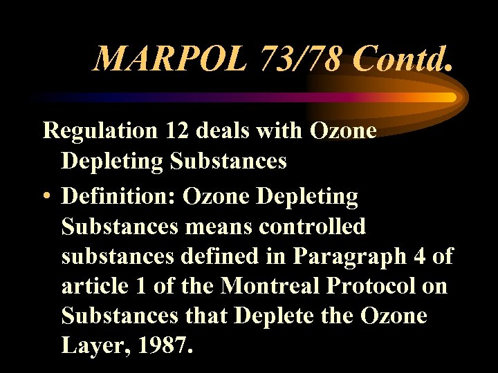 MARPOL 73/78 Contd. Regulation 12 deals with Ozone Depleting Substances • Definition: Ozone Depleting