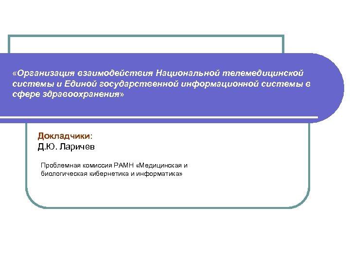 «Организация взаимодействия Национальной телемедицинской системы и Единой государственной информационной системы в сфере здравоохранения»