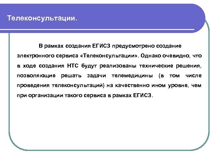 Телеконсультации. В рамках создания ЕГИСЗ предусмотрено создание электронного сервиса «Телеконсультации» . Однако очевидно, что