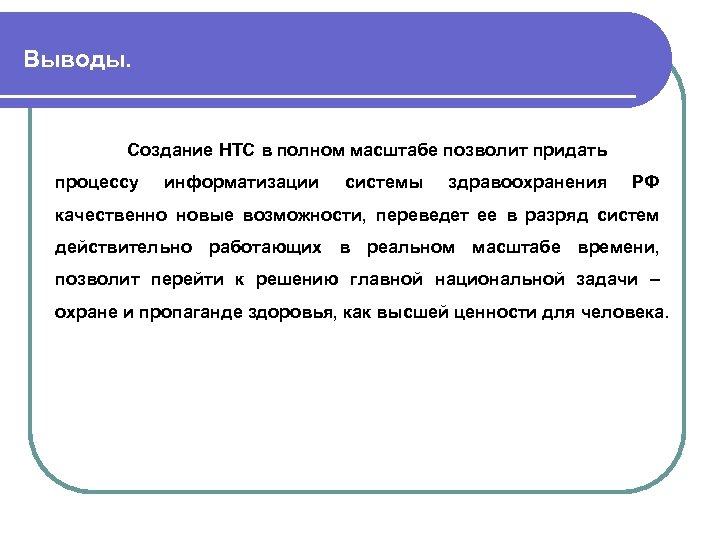 Выводы. Создание НТС в полном масштабе позволит придать процессу информатизации системы здравоохранения РФ качественно