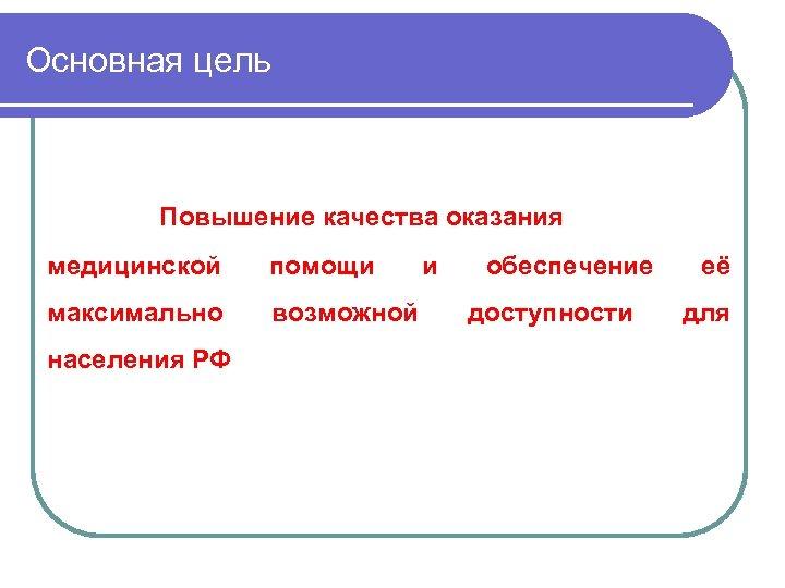 Основная цель Повышение качества оказания медицинской помощи максимально возможной населения РФ и обеспечение доступности