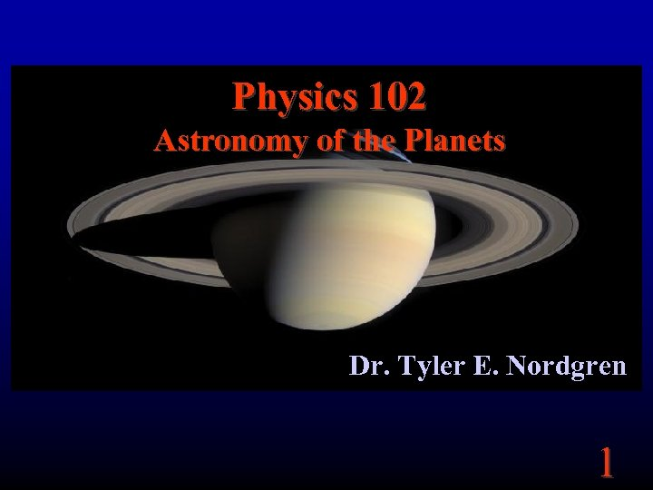 Physics 102 Astronomy of the Planets Dr. Tyler E. Nordgren 1