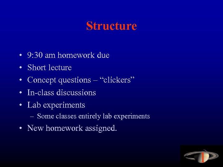 Structure • • • 9: 30 am homework due Short lecture Concept questions –