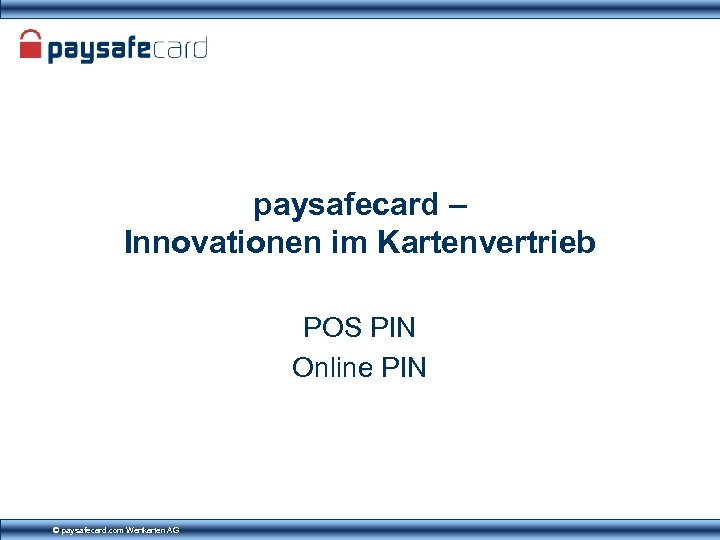 paysafecard – Innovationen im Kartenvertrieb POS PIN Online PIN © paysafecard. com Wertkarten AG
