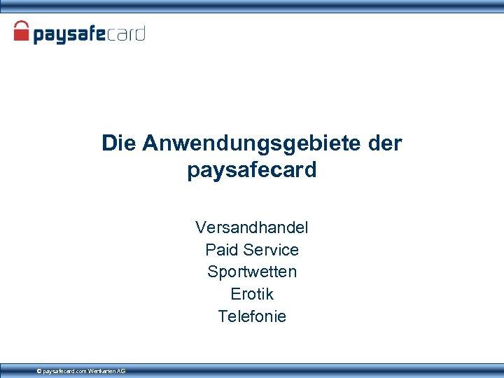 Die Anwendungsgebiete der paysafecard Versandhandel Paid Service Sportwetten Erotik Telefonie © paysafecard. com Wertkarten