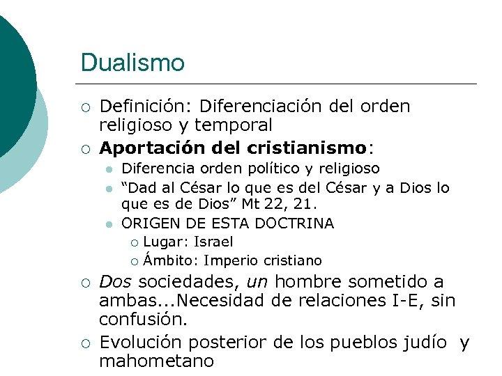 Dualismo ¡ ¡ Definición: Diferenciación del orden religioso y temporal Aportación del cristianismo: l