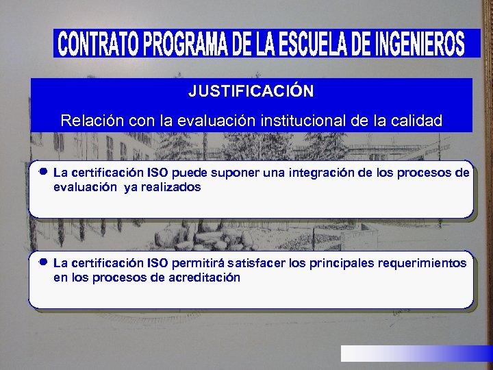 JUSTIFICACIÓN Relación con la evaluación institucional de la calidad La certificación ISO puede suponer